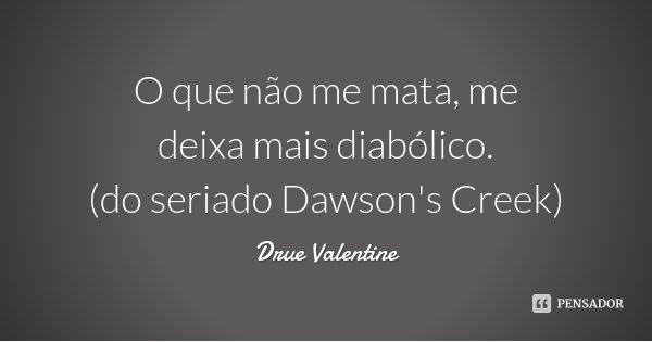 O que não me mata, me deixa mais diabólico. (do seriado Dawson's Creek)... Frase de Drue Valentine.