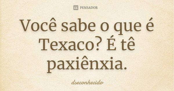 Você sabe o que é Texaco? É tê paxiênxia.... Frase de dseconhecido.