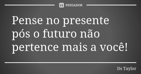 Pense no presente pós o futuro não pertence mais a você!... Frase de Ds Taylor.