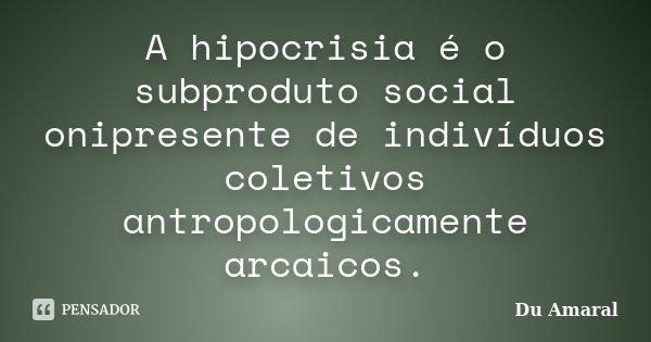 A hipocrisia é o subproduto social onipresente de indivíduos coletivos antropologicamente arcaicos.... Frase de Du Amaral.