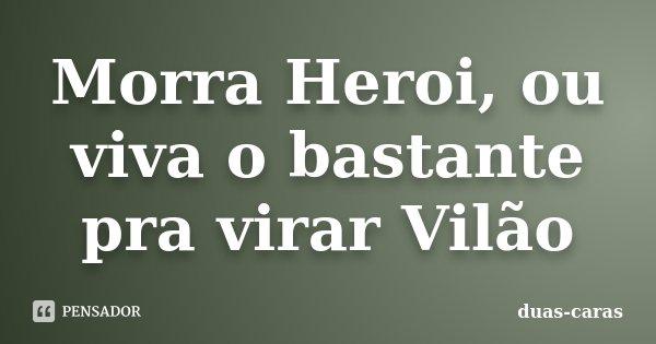 Morra Heroi, ou viva o bastante pra virar Vilão... Frase de Duas Caras.