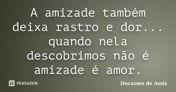 A amizade também deixa rastro e dor... quando nela descobrimos não é amizade é amor.... Frase de Ducarmo de Assis.