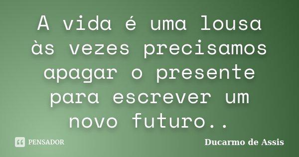 A vida é uma lousa às vezes precisamos apagar o presente para escrever um novo futuro..... Frase de Ducarmo de assis.