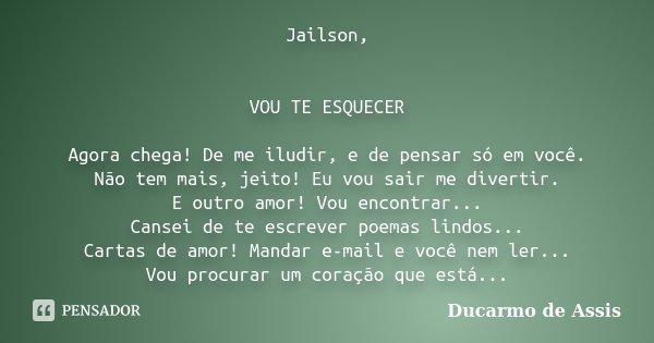 Jailson, VOU TE ESQUECER Agora chega! De me iludir, e de pensar só em você. Não tem mais, jeito! Eu vou sair me divertir. E outro amor! Vou encontrar... Cansei ... Frase de Ducarmo de Assis..