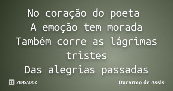 No coração do poeta A emoção tem morada Também corre as lágrimas tristes Das alegrias passadas... Frase de Ducarmo de Assis.