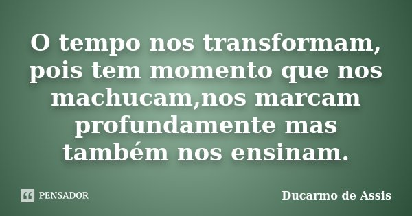 O tempo nos transformam, pois tem momento que nos machucam,nos marcam profundamente mas também nos ensinam.... Frase de Ducarmo de assis.