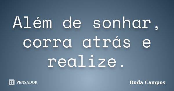 Além de sonhar, corra atrás e realize.... Frase de Duda Campos.