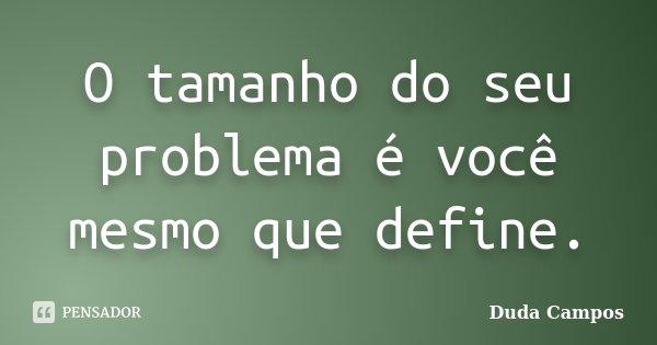 O tamanho do seu problema é você mesmo que define.... Frase de Duda Campos.