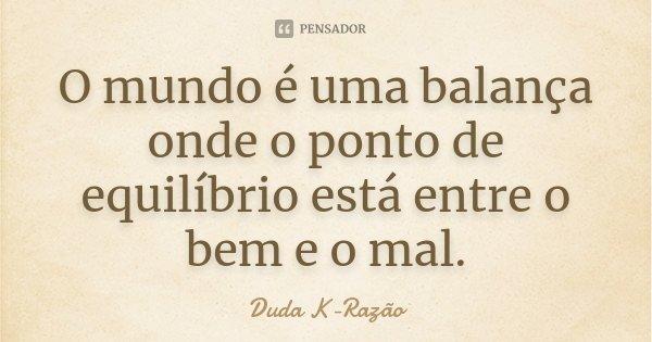 O mundo é uma balança onde o ponto de equilíbrio esta entre o bem e o mal.... Frase de Duda K-Razão.