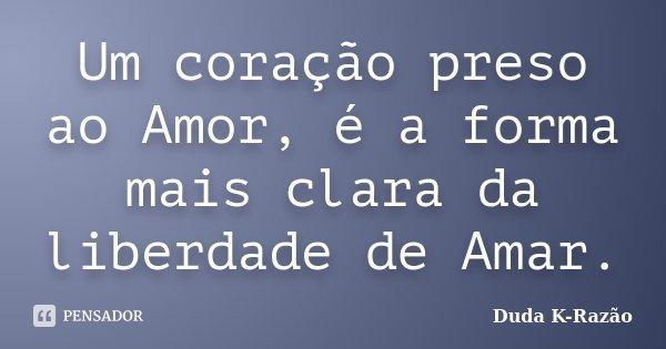 Um coração preso ao Amor, é a forma mais clara da liberdade de Amar.... Frase de Duda K-Razão.