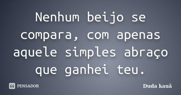 Nenhum beijo se compara, com apenas aquele simples abraço que ganhei teu.... Frase de Duda Kauã.