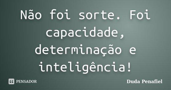 Não foi sorte. Foi capacidade, determinação e inteligência!... Frase de Duda Penafiel.