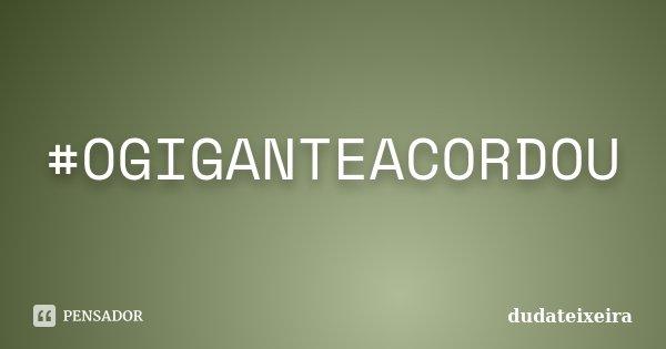 #OGIGANTEACORDOU... Frase de DUDATEIXEIRA.