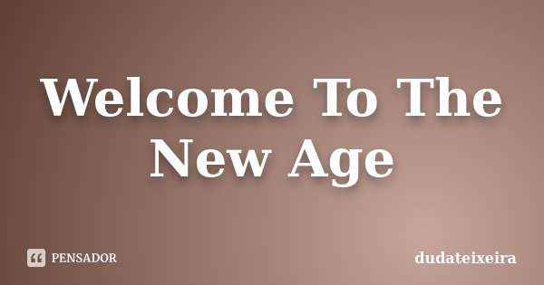 Welcome To The New Age... Frase de dudateixeira.