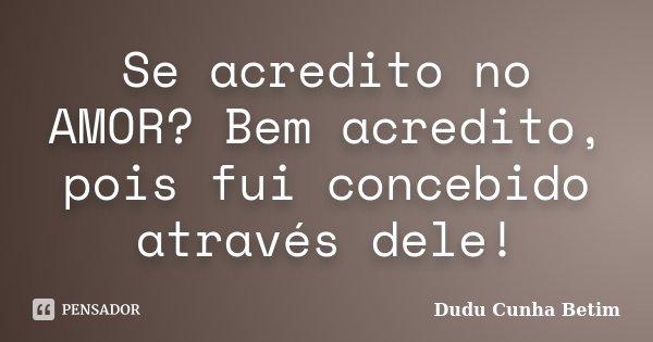 Se acredito no AMOR? Bem acredito, pois fui concebido através dele!... Frase de Dudu Cunha Betim.