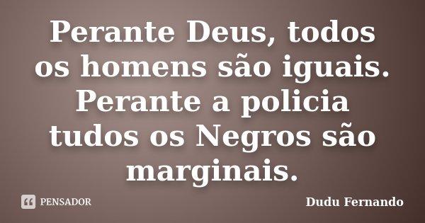 Perante Deus, todos os homens são iguais. Perante a policia tudos os Negros são marginais.... Frase de Dudu Fernando.