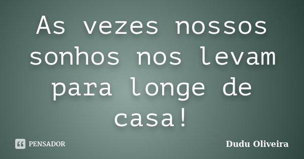 As vezes nossos sonhos nos levam para longe de casa!... Frase de Dudu Oliveira.