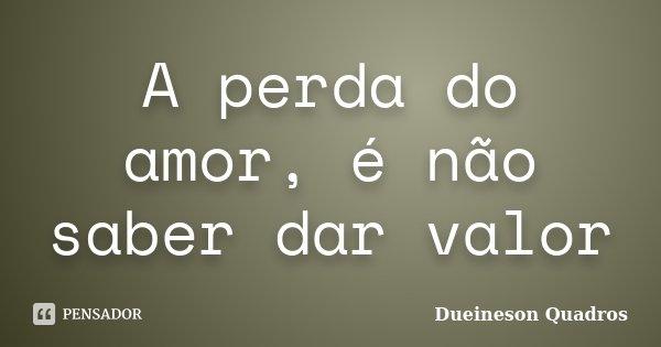 A perda do amor, é não saber dar valor... Frase de Dueineson Quadros.