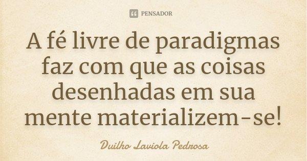 A fé livre de paradigmas faz com que as coisas desenhadas em sua mente materializem-se!... Frase de Duilho Laviola Pedrosa.