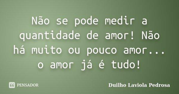 Não se pode medir a quantidade de amor! Não há muito ou pouco amor... o amor já é tudo!... Frase de Duilho Laviola Pedrosa.