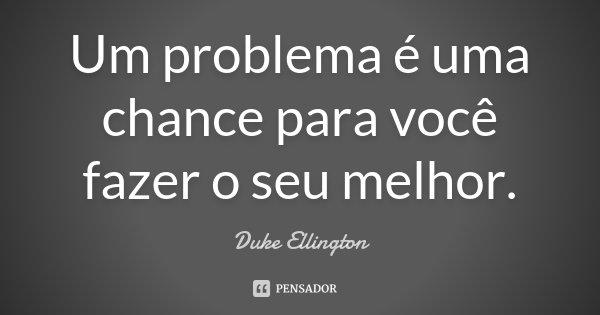 Um problema é uma chance para você fazer o seu melhor.... Frase de Duke Ellington.