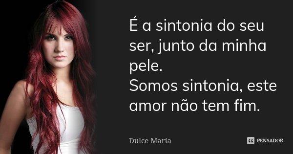 É a sintonia do seu ser, junto da minha pele. Somos sintonia, este amor não tem fim.... Frase de Dulce Maria.