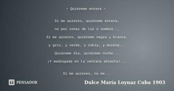 ~ Quiéreme entera ~ Si me quieres, quiéreme entera, no por zonas de luz o sombra... Si me quieres, quiéreme negra y blanca, y gris, y verde, y rubia, y morena..... Frase de Dulce María Loynaz.