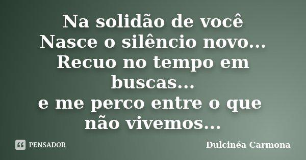 Na solidão de você Nasce o silêncio novo... Recuo no tempo em buscas... e me perco entre o que não vivemos...... Frase de Dulcinéa Carmona.