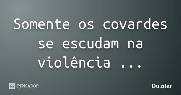 Somente os covardes se escudam na violência ...... Frase de Du.nier.