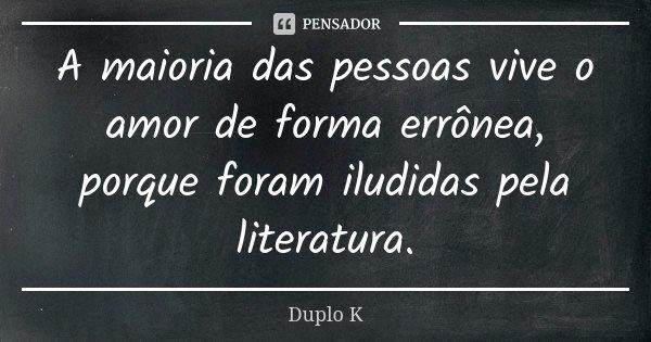 A maioria das pessoas vive o amor de forma errônea, porque foram iludidas pela literatura.... Frase de Duplo K.
