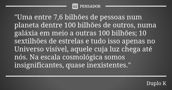 """""""Uma entre 7,6 bilhões de pessoas num planeta dentre 100 bilhões de outros, numa galáxia em meio a outras 100 bilhões; 10 sextilhões de estrelas e tudo iss... Frase de duplo K."""
