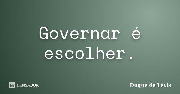 Governar é escolher.... Frase de Duque de Lévis.