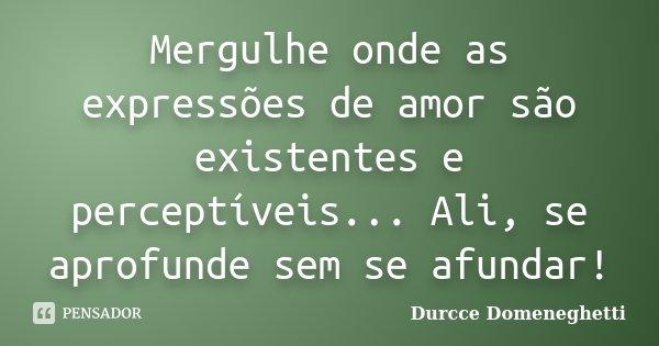Mergulhe onde as expressões de amor são existentes e perceptíveis... Ali, se aprofunde sem se afundar!... Frase de Durcce Domeneghetti.