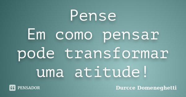 Pense Em como pensar pode transformar uma atitude!... Frase de Durcce Domeneghetti.