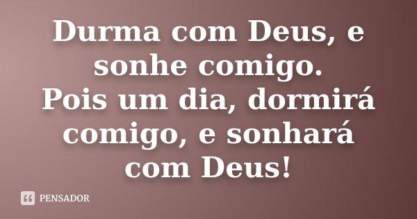 Durma com Deus, e sonhe comigo. Pois um dia, dormirá comigo, e sonhará com Deus!... Frase de Desconhecido.