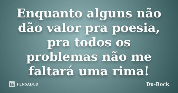 Enquanto alguns não dão valor pra poesia, pra todos os problemas não me faltará uma rima!... Frase de Du-Rock.