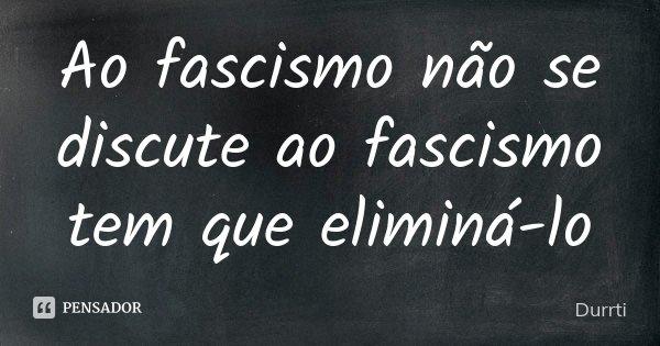 Ao fascismo não se discute ao fascismo tem que eliminá-lo... Frase de Durrti.