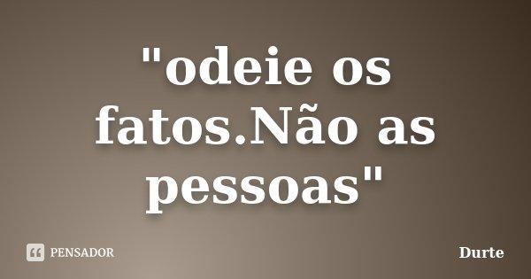 """""""odeie os fatos.Não as pessoas""""... Frase de Durte."""