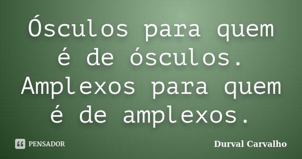 Ósculos para quem é de ósculos. Amplexos para quem é de amplexos.... Frase de Durval Carvalho.