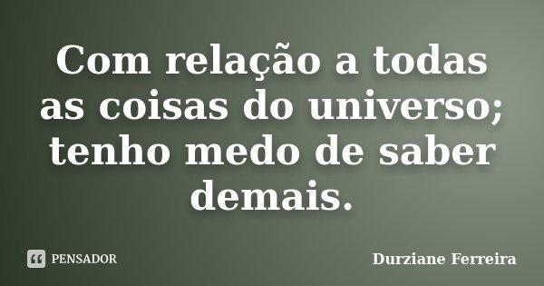 Com relação a todas as coisas do universo; tenho medo de saber demais.... Frase de Durziane Ferreira.
