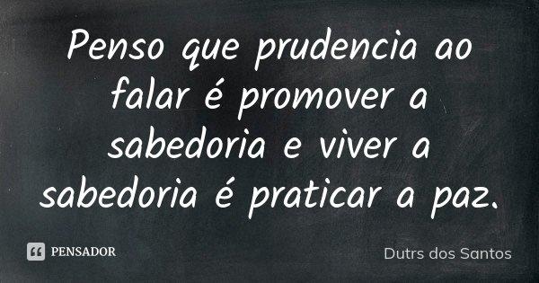 Penso que prudencia ao falar é promover a sabedoria e viver a sabedoria é praticar a paz.... Frase de Dutrs dos Santos.