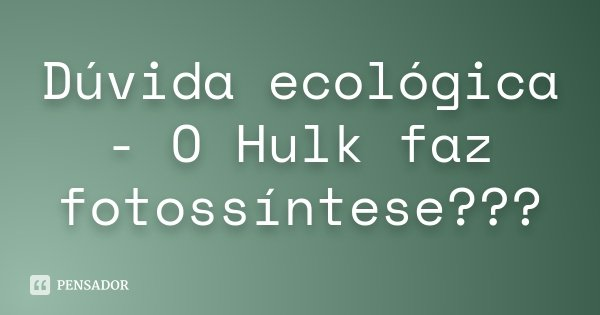 Dúvida ecológica - O Hulk faz fotossíntese???... Frase de Desconhecido.