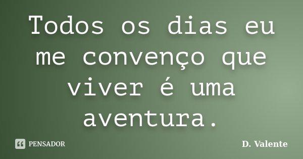 Todos os dias eu me convenço que viver é uma aventura.... Frase de D. Valente.