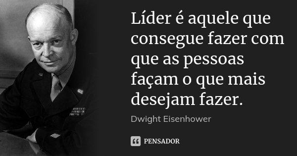 Líder é aquele que consegue fazer com que as pessoas façam o que mais desejam fazer.... Frase de Dwight Eisenhower.