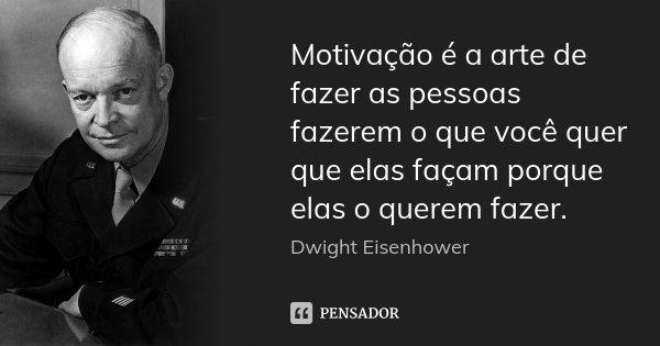 Motivação é a arte de fazer as pessoas fazerem o que você quer que elas façam porque elas o querem fazer.... Frase de Dwight Eisenhower.