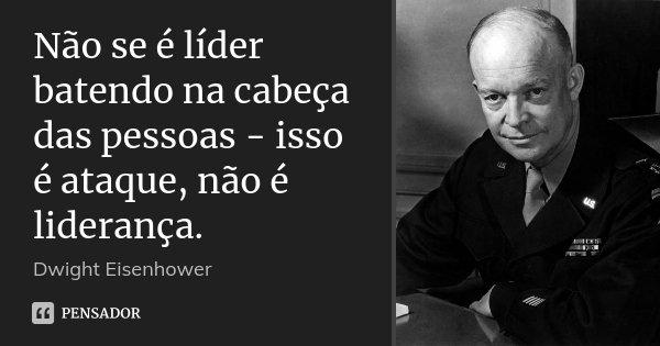 Não se é líder batendo na cabeça das pessoas - isso é ataque, não é liderança.... Frase de Dwight Eisenhower.