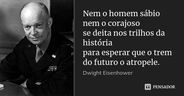 Nem o homem sábio nem o corajoso se deita nos trilhos da história para esperar que o trem do futuro o atropele.... Frase de Dwight Eisenhower.