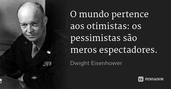 O mundo pertence aos otimistas: os pessimistas são meros espectadores.... Frase de Dwight Eisenhower.