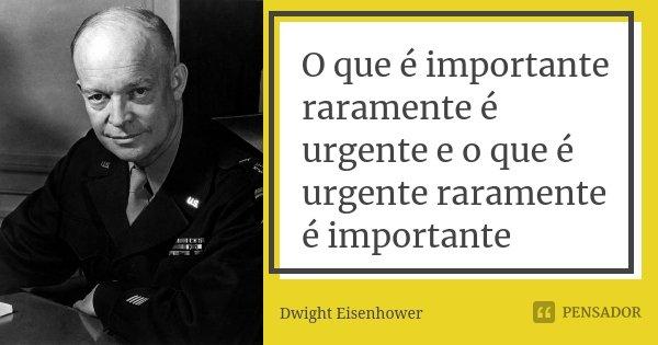 O que é importante raramente é urgente e o que é urgente raramente é importante... Frase de Dwight Eisenhower.