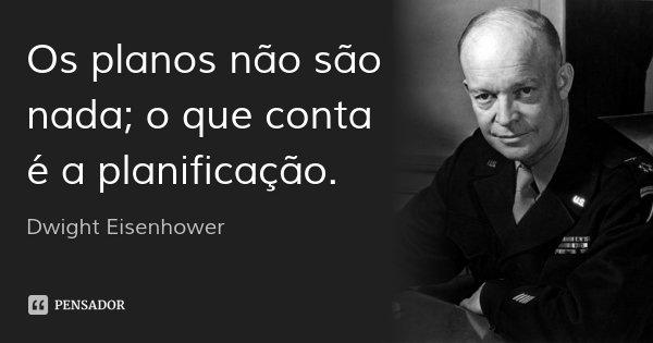 Os planos não são nada; o que conta é a planificação.... Frase de Dwight Eisenhower.